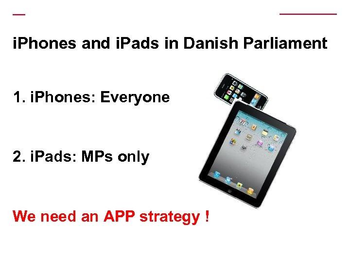 i. Phones and i. Pads in Danish Parliament 1. i. Phones: Everyone 2. i.