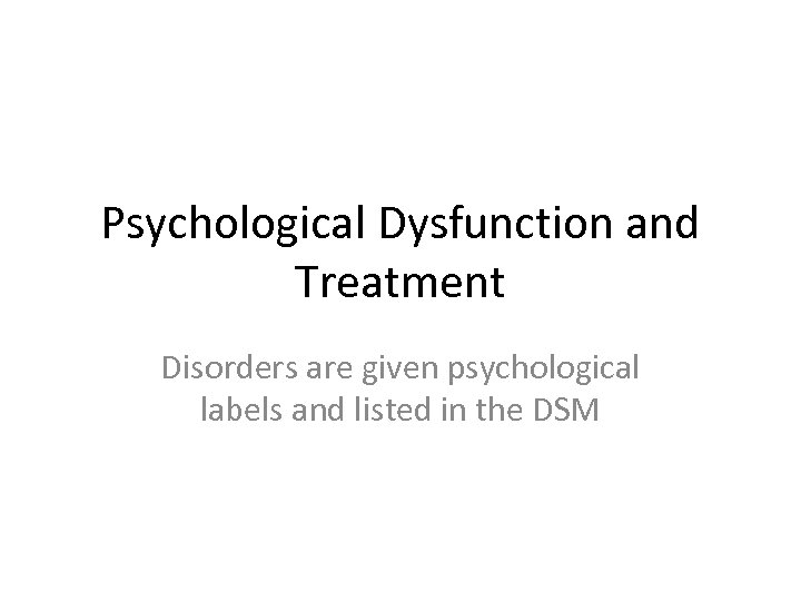 Psychological Dysfunction and Treatment Disorders are given psychological labels and listed in the DSM