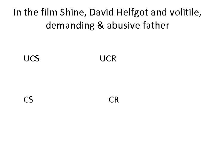 In the film Shine, David Helfgot and volitile, demanding & abusive father UCS CS