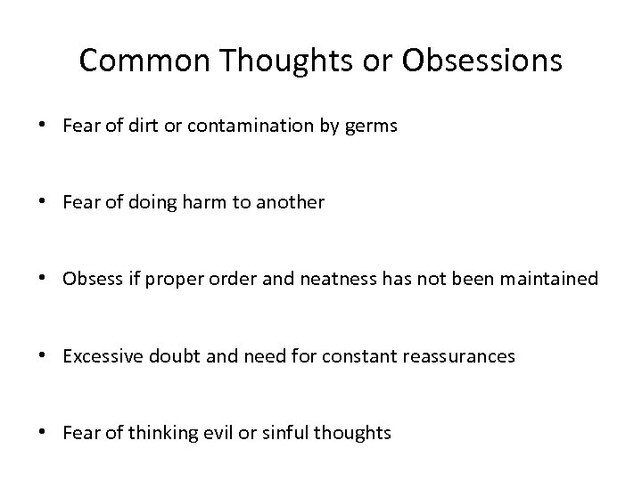 Common Thoughts or Obsessions • Fear of dirt or contamination by germs • Fear