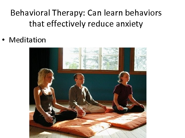 Behavioral Therapy: Can learn behaviors that effectively reduce anxiety • Meditation