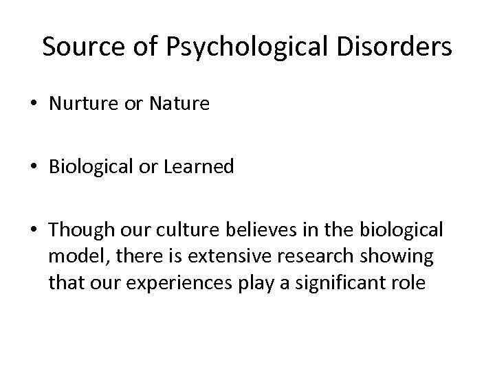Source of Psychological Disorders • Nurture or Nature • Biological or Learned • Though