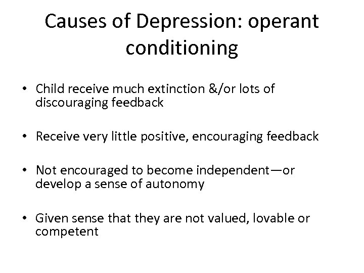 Causes of Depression: operant conditioning • Child receive much extinction &/or lots of discouraging