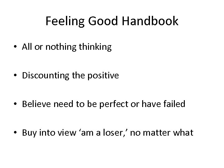 Feeling Good Handbook • All or nothing thinking • Discounting the positive • Believe