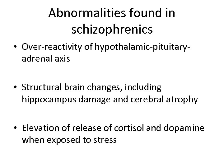 Abnormalities found in schizophrenics • Over-reactivity of hypothalamic-pituitaryadrenal axis • Structural brain changes, including