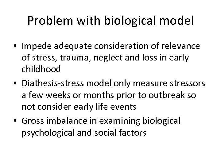 Problem with biological model • Impede adequate consideration of relevance of stress, trauma, neglect