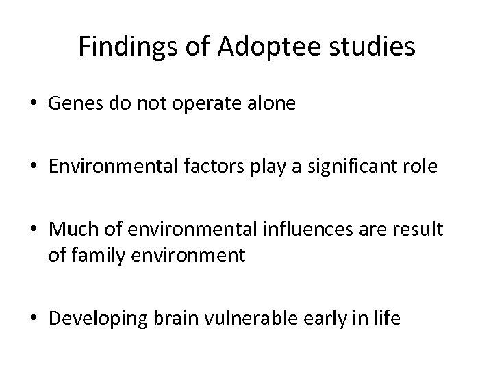 Findings of Adoptee studies • Genes do not operate alone • Environmental factors play