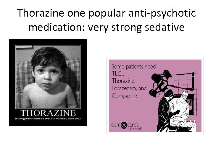 Thorazine one popular anti-psychotic medication: very strong sedative