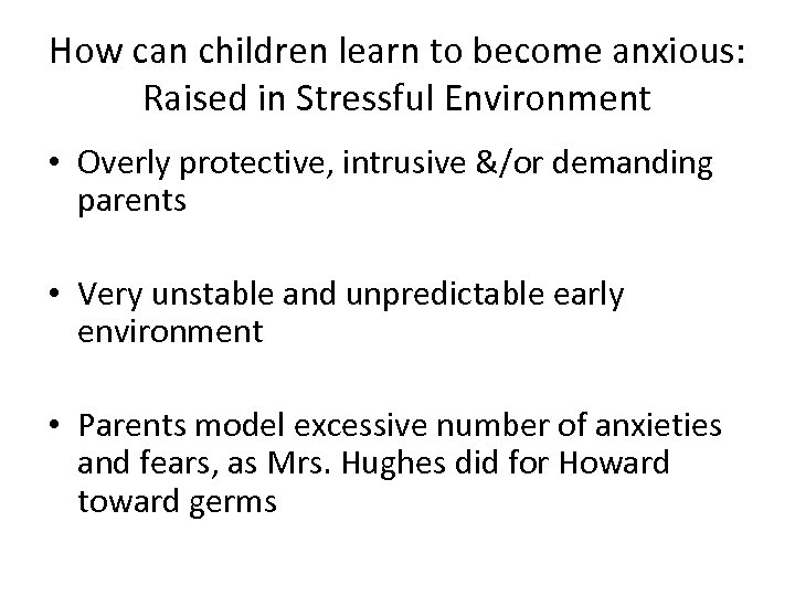 How can children learn to become anxious: Raised in Stressful Environment • Overly protective,
