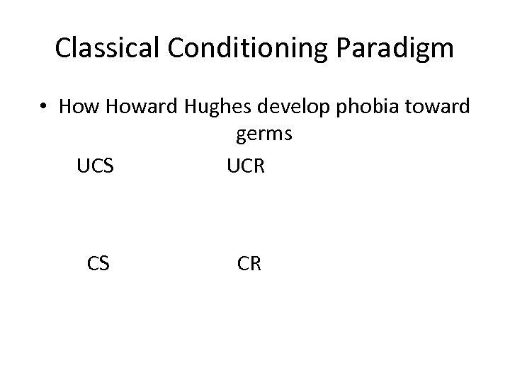 Classical Conditioning Paradigm • Howard Hughes develop phobia toward germs UCS UCR CS CR