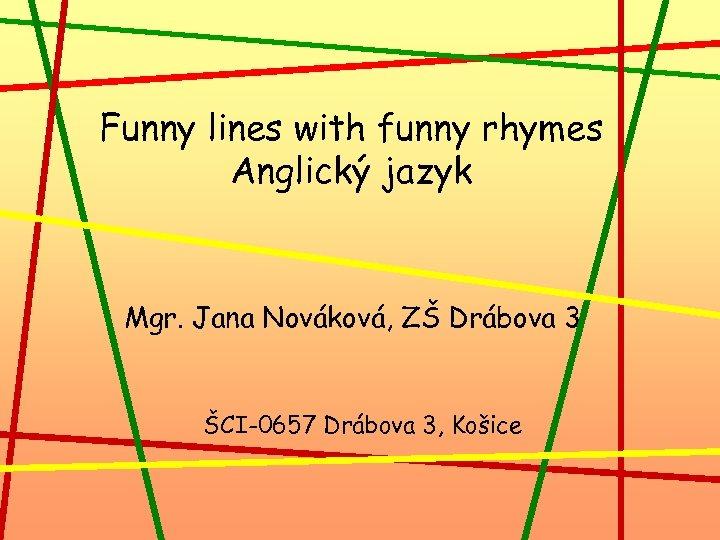 Funny lines with funny rhymes Anglický jazyk Mgr. Jana Nováková, ZŠ Drábova 3 ŠCI-0657