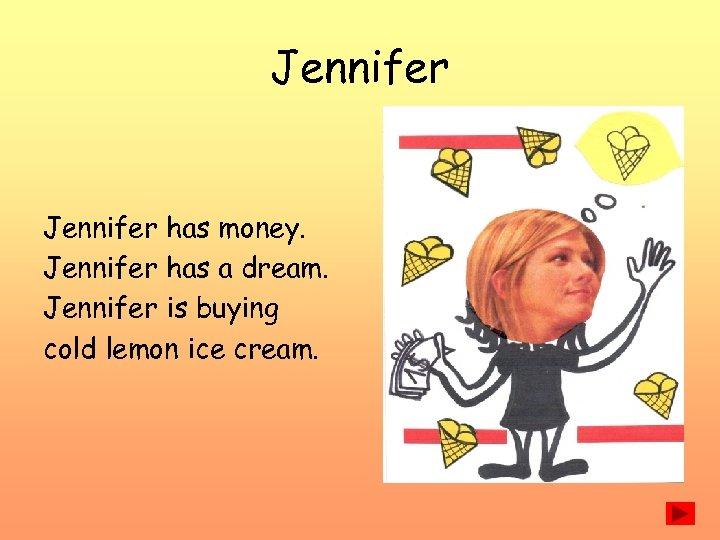 Jennifer has money. Jennifer has a dream. Jennifer is buying cold lemon ice cream.