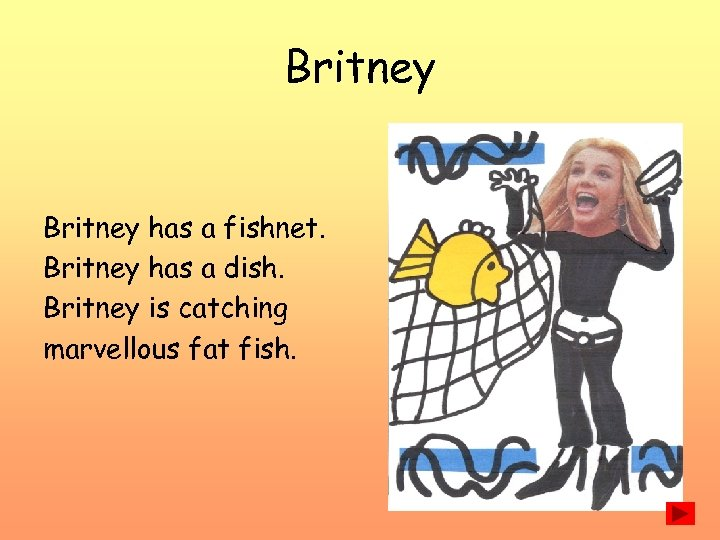 Britney has a fishnet. Britney has a dish. Britney is catching marvellous fat fish.