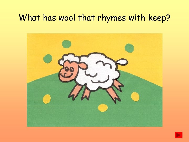 What has wool that rhymes with keep?