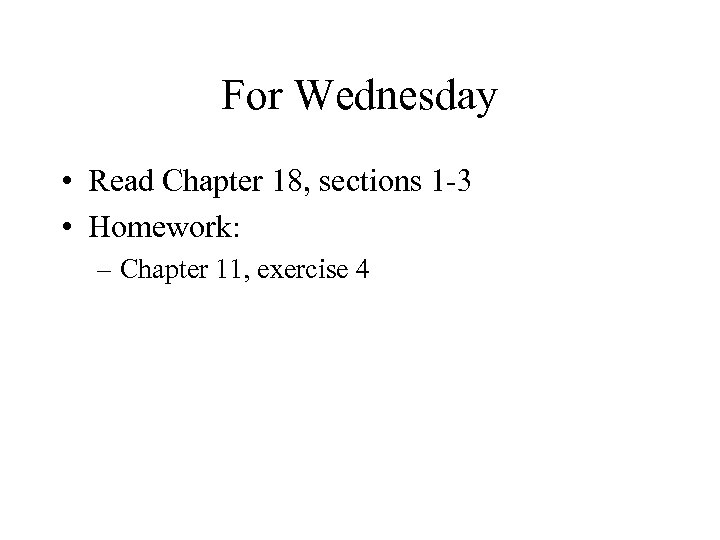 For Wednesday • Read Chapter 18, sections 1 3 • Homework: – Chapter 11,