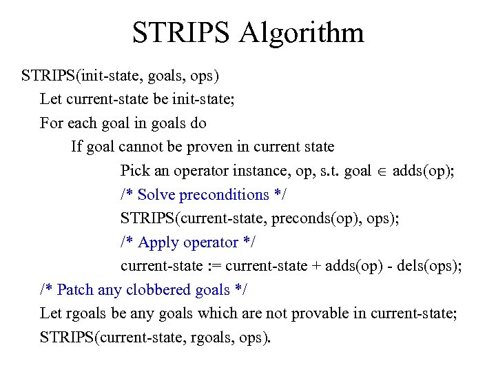 STRIPS Algorithm STRIPS(init state, goals, ops) Let current state be init state; For each