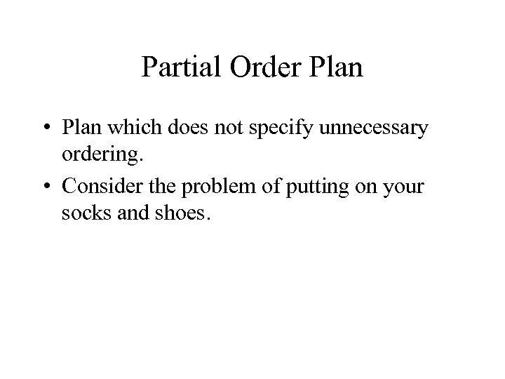 Partial Order Plan • Plan which does not specify unnecessary ordering. • Consider the
