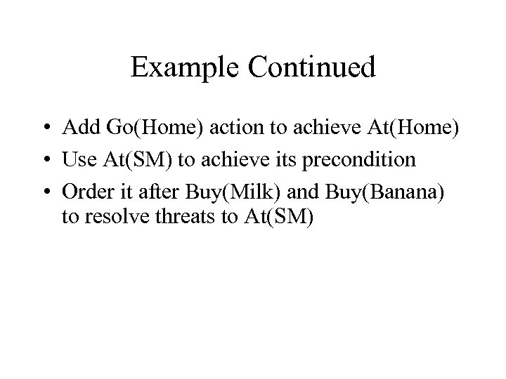 Example Continued • Add Go(Home) action to achieve At(Home) • Use At(SM) to achieve