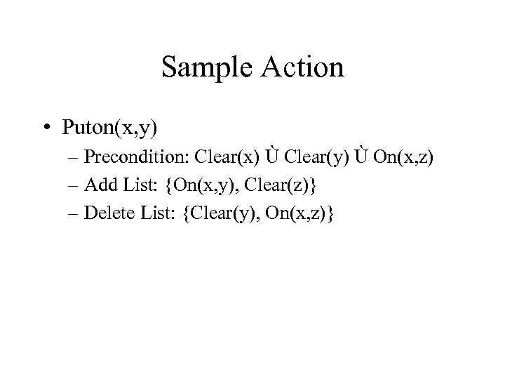Sample Action • Puton(x, y) – Precondition: Clear(x) Ù Clear(y) Ù On(x, z) –