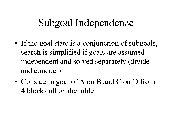 Subgoal Independence • If the goal state is a conjunction of subgoals, search is