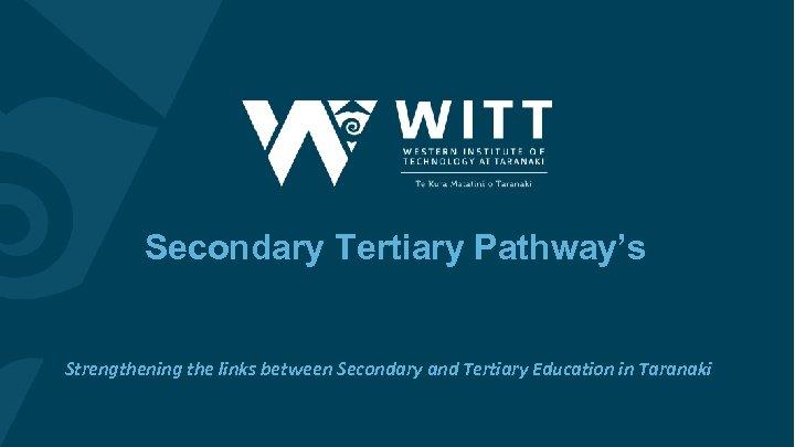 Secondary Tertiary Pathway's Strengthening the links between Secondary and Tertiary Education in Taranaki