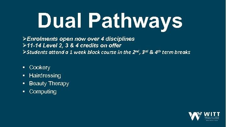 Dual Pathways ØEnrolments open now over 4 disciplines Ø 11 -14 Level 2, 3
