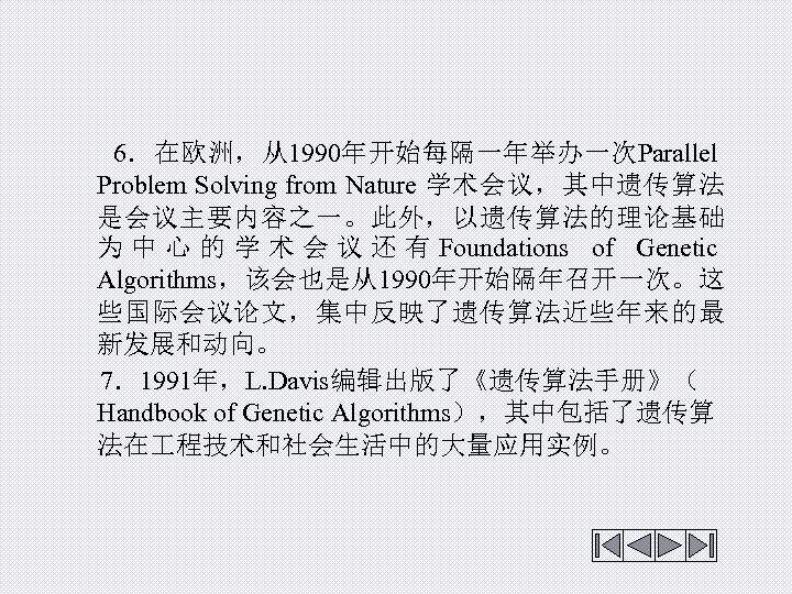 6.在欧洲,从1990年开始每隔一年举办一次Parallel Problem Solving from Nature 学术会议,其中遗传算法 是会议主要内容之一。此外,以遗传算法的理论基础 为 中 心 的 学 术