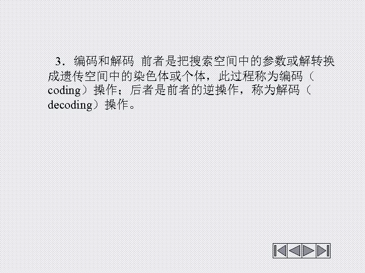 3.编码和解码 前者是把搜索空间中的参数或解转换 成遗传空间中的染色体或个体,此过程称为编码( coding)操作;后者是前者的逆操作,称为解码( decoding)操作。