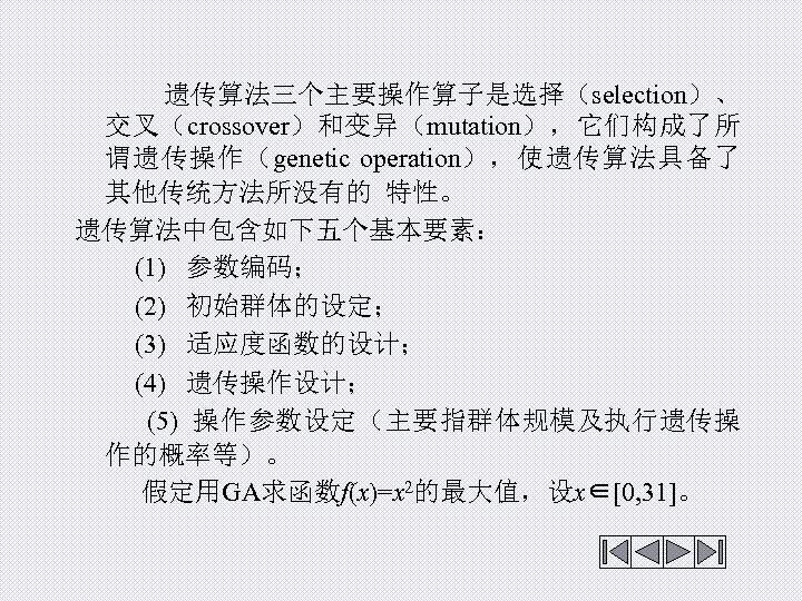 遗传算法三个主要操作算子是选择(selection)、 交叉(crossover)和变异(mutation),它们构成了所 谓遗传操作(genetic operation),使遗传算法具备了 其他传统方法所没有的 特性。 遗传算法中包含如下五个基本要素: (1) 参数编码; (2) 初始群体的设定; (3) 适应度函数的设计;