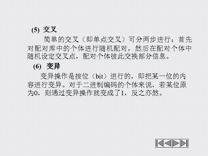 (5) 交叉 简单的交叉(即单点交叉)可分两步进行:首先 对配对库中的个体进行随机配对,然后在配对个体中 随机设定交叉点,配对个体彼此交换部分信息。 (6) 变异操作是按位(bit)进行的,即把某一位的内 容进行变异。对于二进制编码的个体来说,若某位原 为 0,则通过变异操作就变成了1,反之亦然。