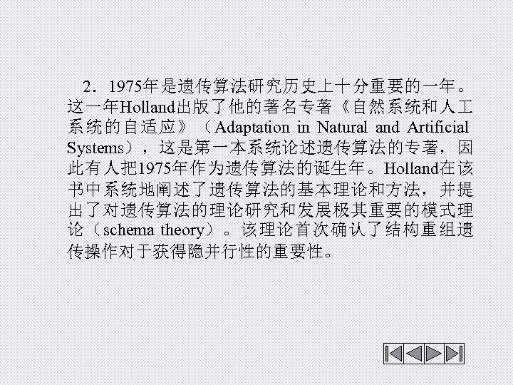 2.1975年是遗传算法研究历史上十分重要的一年。 这一年Holland出版了他的著名专著《自然系统和人 系统的自适应》(Adaptation in Natural and Artificial Systems),这是第一本系统论述遗传算法的专著,因 此有人把1975年作为遗传算法的诞生年。Holland在该 书中系统地阐述了遗传算法的基本理论和方法,并提 出了对遗传算法的理论研究和发展极其重要的模式理 论(schema theory)。该理论首次确认了结构重组遗