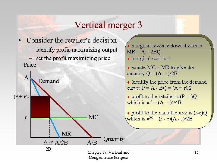 Vertical merger 3 • Consider the retailer's decision – identify profit-maximizing output – set
