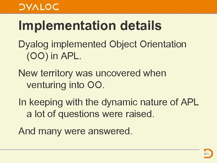 Implementation details Dyalog implemented Object Orientation (OO) in APL. New territory was uncovered when