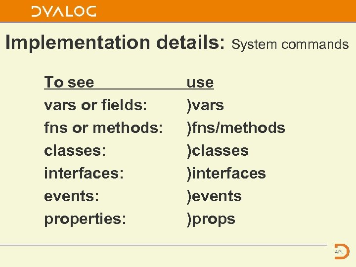 Implementation details: System commands To see vars or fields: fns or methods: classes: interfaces: