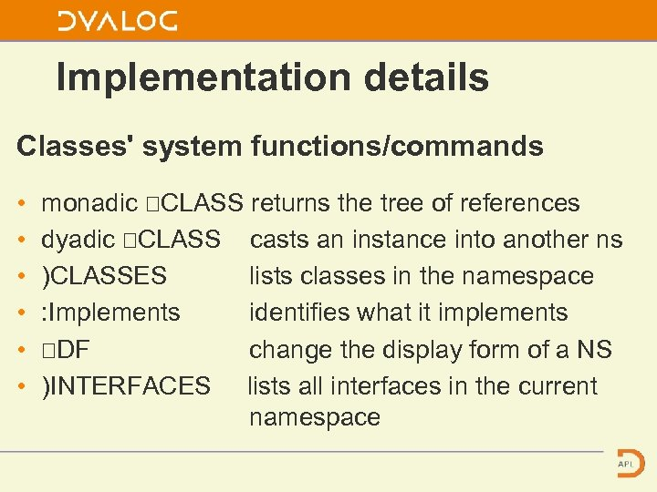 Implementation details Classes' system functions/commands • • • monadic ⎕CLASS returns the tree of