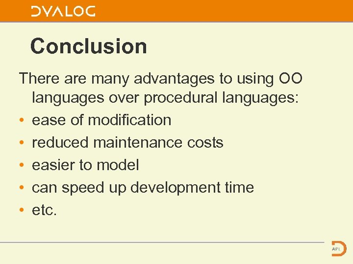 Conclusion There are many advantages to using OO languages over procedural languages: • ease