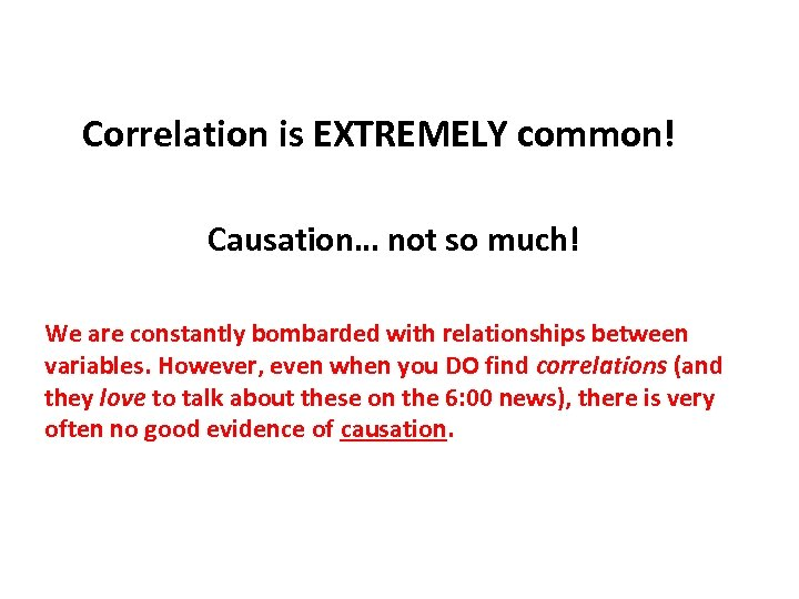 Correlation is EXTREMELY common! Causation… not so much! We are constantly bombarded with relationships