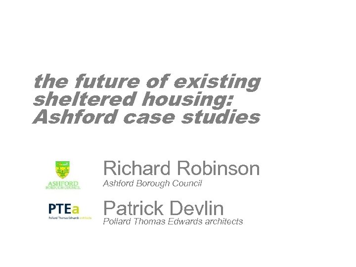 the future of existing sheltered housing: Ashford case studies Richard Robinson Ashford Borough Council