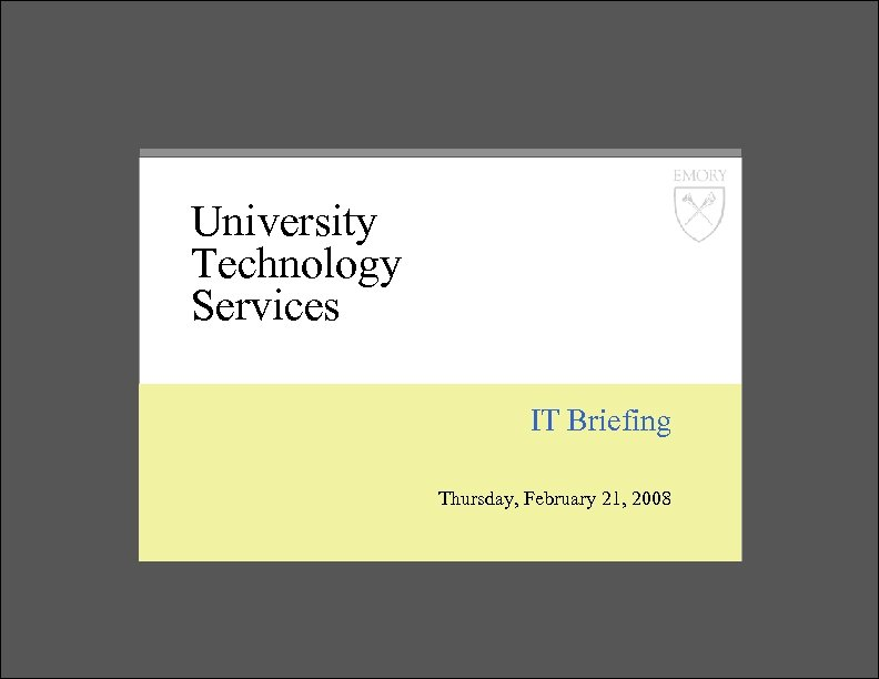 University Technology Services IT Briefing Thursday, February 21, 2008