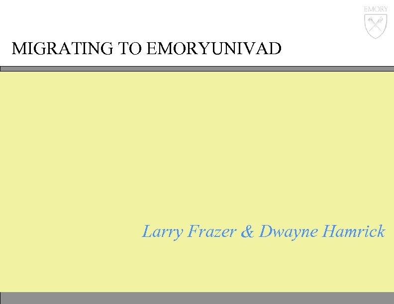 MIGRATING TO EMORYUNIVAD Larry Frazer & Dwayne Hamrick