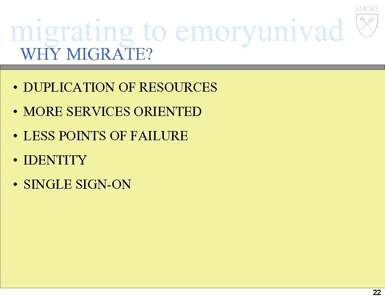 migrating to emoryunivad WHY MIGRATE? • DUPLICATION OF RESOURCES • MORE SERVICES ORIENTED •