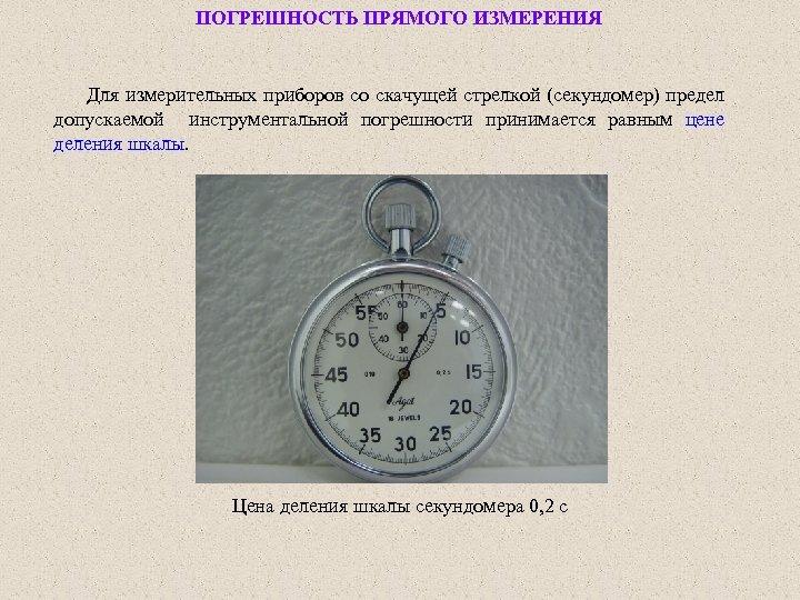 ПОГРЕШНОСТЬ ПРЯМОГО ИЗМЕРЕНИЯ Для измерительных приборов со скачущей стрелкой (секундомер) предел допускаемой инструментальной погрешности