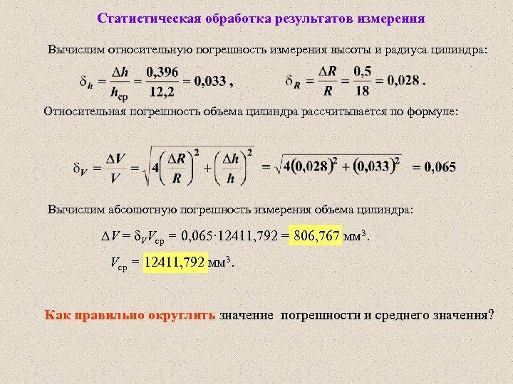 Статистическая обработка результатов измерения Вычислим относительную погрешность измерения высоты и радиуса цилиндра: Относительная погрешность