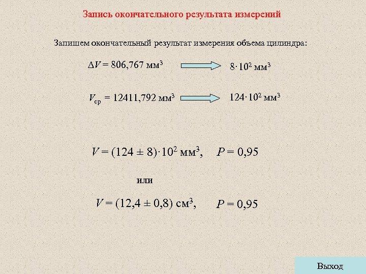 Запись окончательного результата измерений Запишем окончательный результат измерения объема цилиндра: V = 806, 767