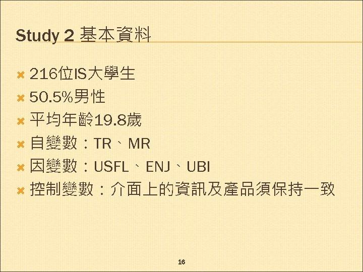 Study 2 基本資料 216位IS大學生 50. 5%男性 平均年齡 19. 8歲 自變數:TR、MR 因變數:USFL、ENJ、UBI 控制變數:介面上的資訊及產品須保持一致 16