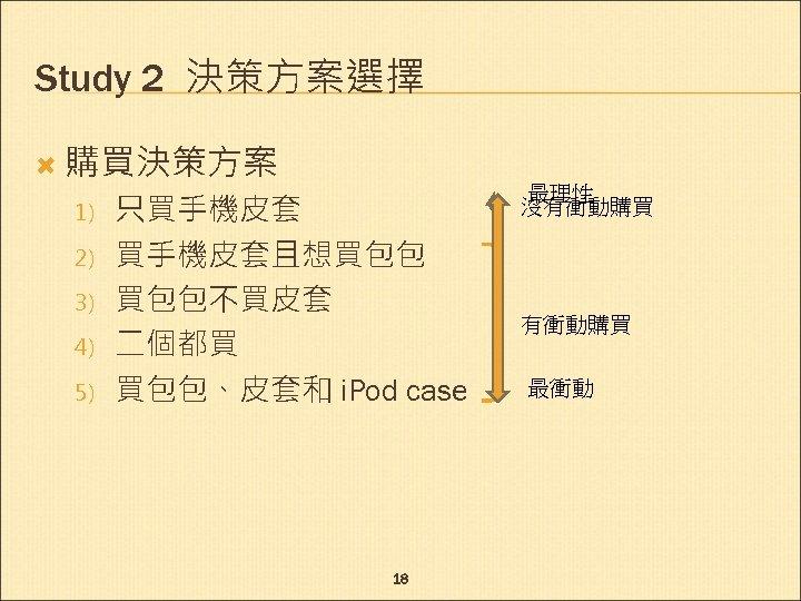 Study 2 決策方案選擇 購買決策方案 1) 2) 3) 4) 5) 只買手機皮套且想買包包 買包包不買皮套 二個都買 買包包、皮套和 i.