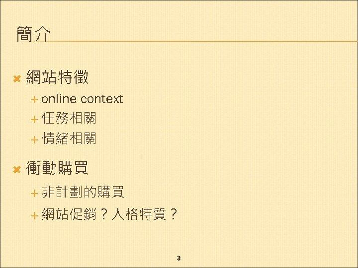 簡介 網站特徵 online context 任務相關 情緒相關 衝動購買 非計劃的購買 網站促銷?人格特質? 3