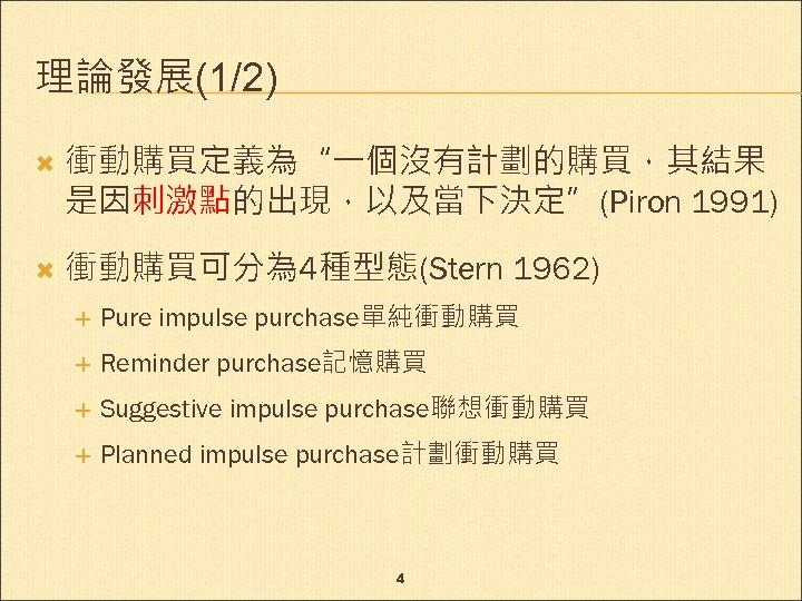 """理論發展(1/2) 衝動購買定義為""""一個沒有計劃的購買,其結果 是因刺激點的出現,以及當下決定""""(Piron 1991) 衝動購買可分為 4種型態(Stern 1962) Pure impulse purchase單純衝動購買 Reminder purchase記憶購買 Suggestive impulse"""