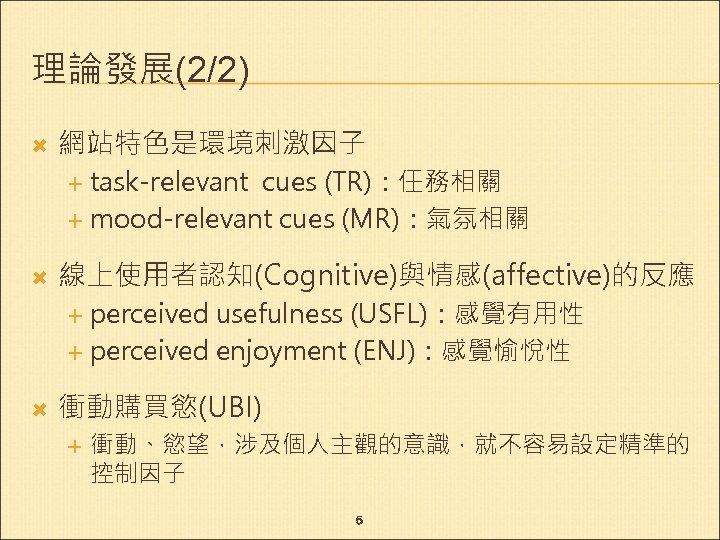 理論發展(2/2) 網站特色是環境刺激因子 task-relevant cues (TR):任務相關 mood-relevant cues (MR):氣氛相關 線上使用者認知(Cognitive)與情感(affective)的反應 perceived usefulness (USFL):感覺有用性 perceived enjoyment