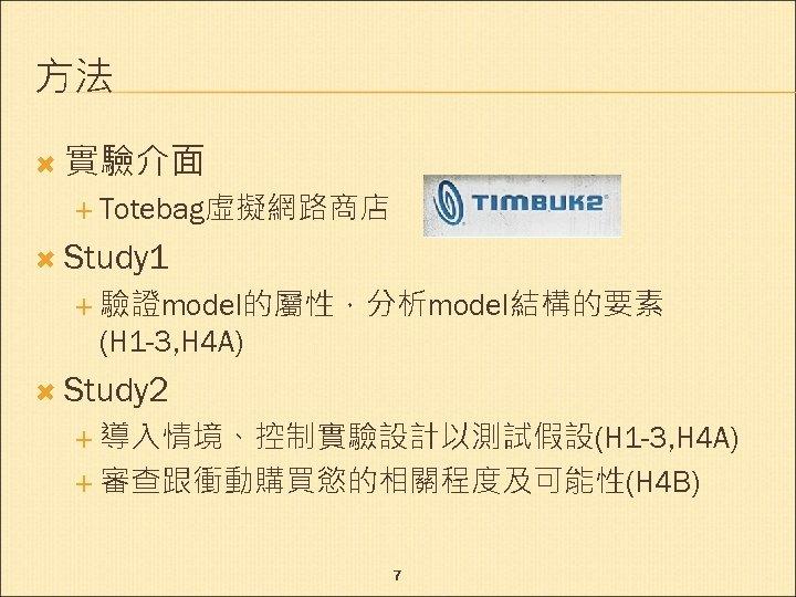 方法 實驗介面 Totebag虛擬網路商店 Study 1 驗證model的屬性,分析model結構的要素 (H 1 -3, H 4 A) Study 2